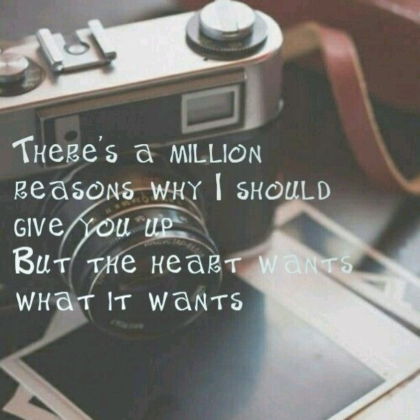 There's a million reasons why I should give you up but the heart wants what it wants!