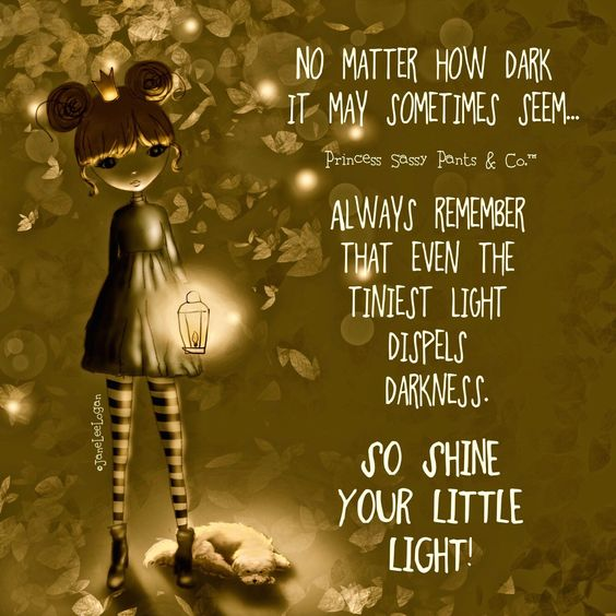 No matter how dark it may sometimes seem... Always remember that even the tiniest light dispels darkness. So shine your little light!