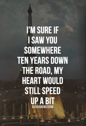 I'm sure if I saw you somewhere ten years down the road, my heart would still speed up a bit! Love, broken heart, heartbroken, hurts, quote