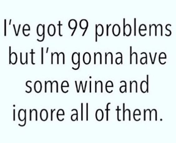 I've got 99 problems but I'm gonna have some wine and ignore all of them.