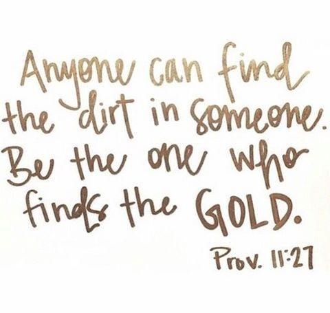 Anyone can find the dirt in someone. Be the one who finds the gold