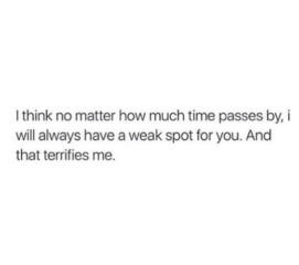 I will always have a weak spot for you. And that terrifies me