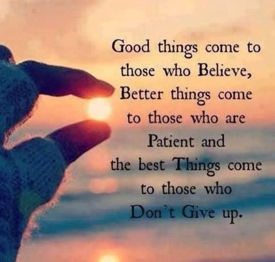 Good things come to those who believe, better things come to those who are patient and the best things come to those who don't give up