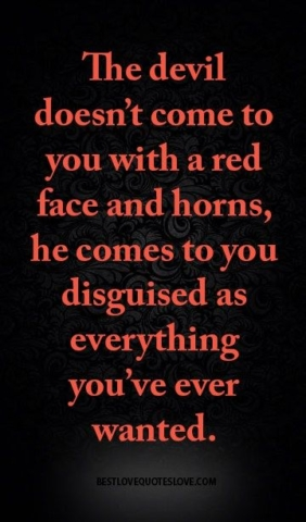 The devil doesn't come to you with a red face and horns, he comes to you disguised as everything you've ever wanted