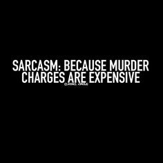 Sarcasm: Because murder charges are expensive