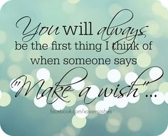 You will always be the first thing I think of when someone says make a wish...