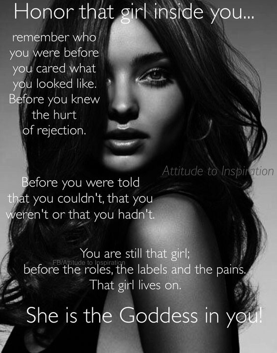 Honor that girl inside you..  before the roles, labels and pains. She is the Goddess in you