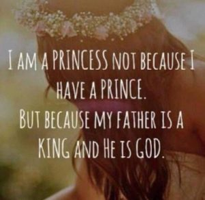 I am a princess not because I have a prince. But because my father is a king an he is god.