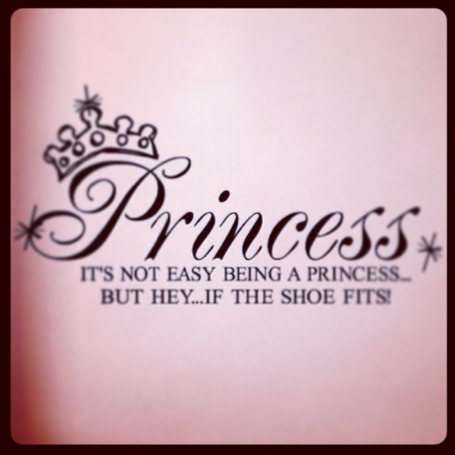 Its not easy being a princess... But hey... If the shoe fits...