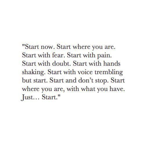 Start now. Start where you are. Start with fear. Start with pain. Start with doubt. Start with hands shaking. Start with voice trembling but start. Start and don't stop. Start where you are, with what you have. Just... start.