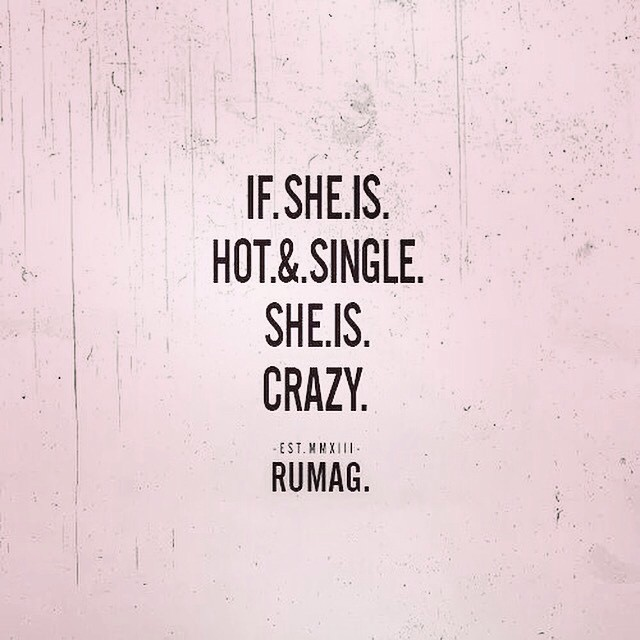 If she is hot & single, She is crazy! Rumag