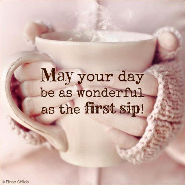 May your day be as wonderful as the first sip! Morning