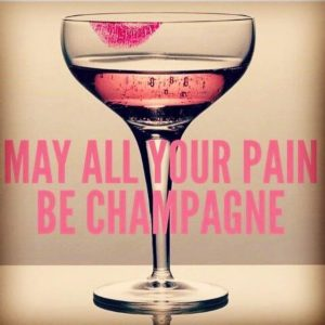 May all your pain be champagne!