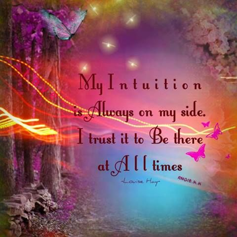 My Intuition is always on my side. I trust it to be there at all times.