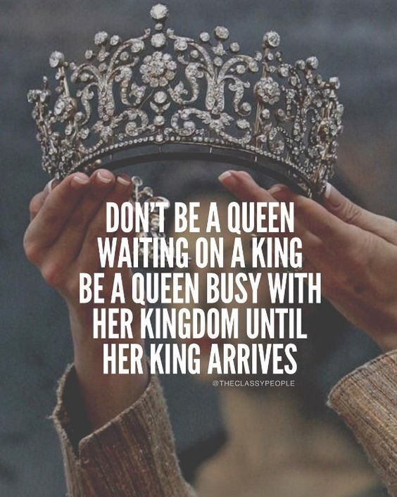 Don't be a queen waiting on a king