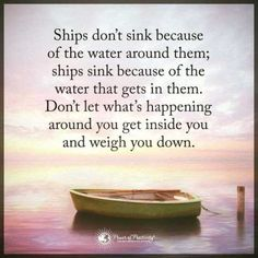 Ships don't sink because of the water around them; ships sink because of the water that gets in them. Don't let what happening around you get inside you and weigh you down.