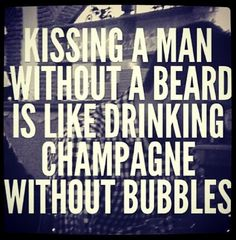 Kissing a man without a beard is like drinking champagne without bubbles