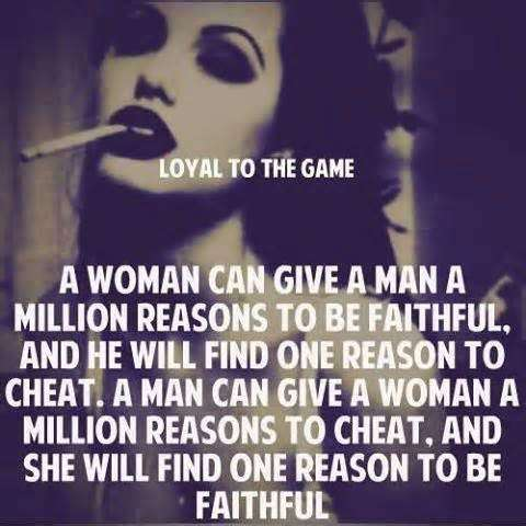 A woman can give a man a million reasons to be faithful, and he will find one reason to cheat. A man can give a woman a million reasons to cheat, and she will find one reason to be faithful.