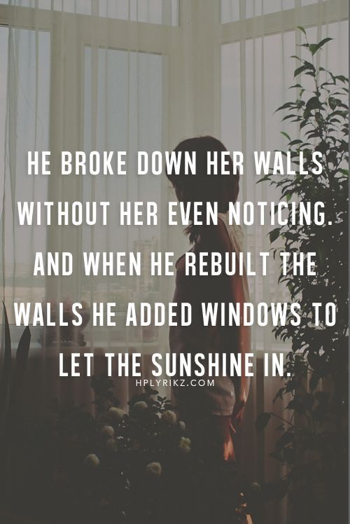 He broke down her walls without her even noticing. And when he rebuilt the walls he added windows to let the sunshine in