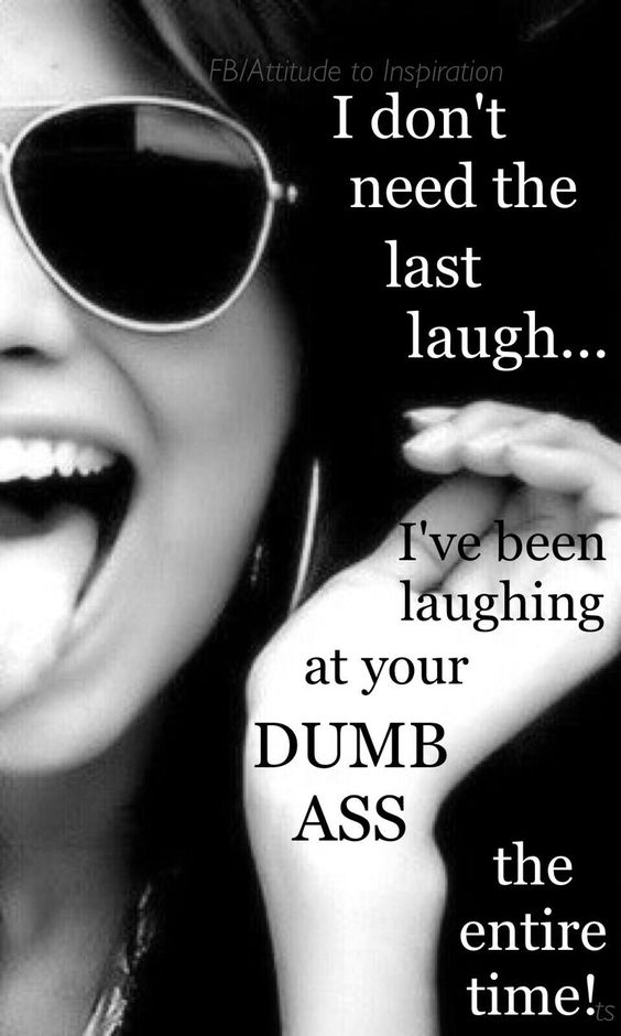 I don't need the last laugh.. I've been laughing at your dumb ass the entire time