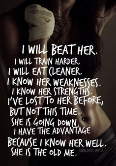I will beat her, train harder, eat cleaner, weaknessess, strengths. she is the old me
