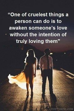 One of the cruelest things a person can do is to awaken someone's love without the intention of truly loving them
