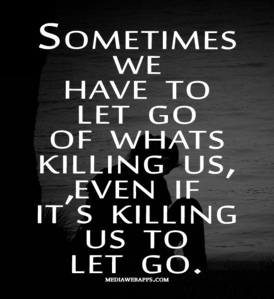 Sometimes we have to let go whats killing us, even if it's killing us to let go