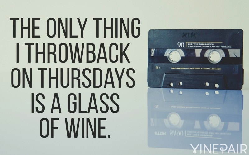 The only thing I throwback on thursdays is a glass of wine