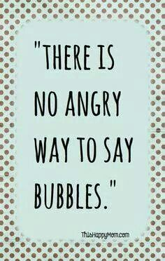 There is no angry way to say bubbles