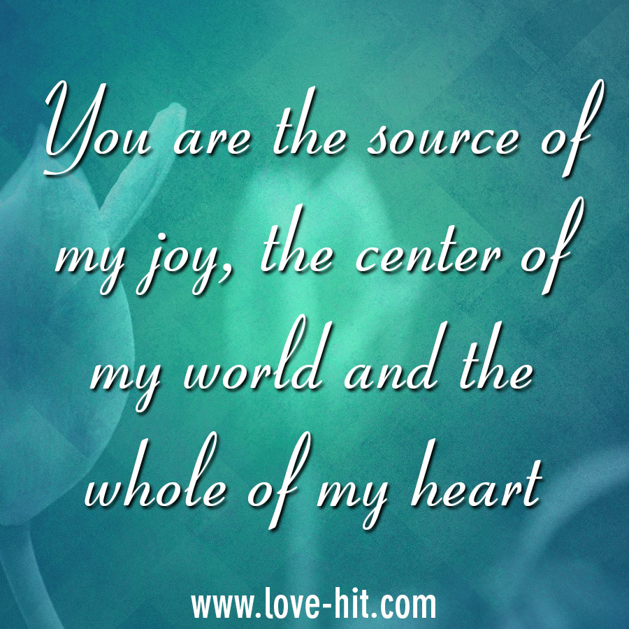 You are the source of my joy, the center of my world and the whole of my heart