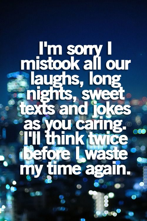I'm sorry I mistook all our laughs, long nights, sweet texts and jokes.