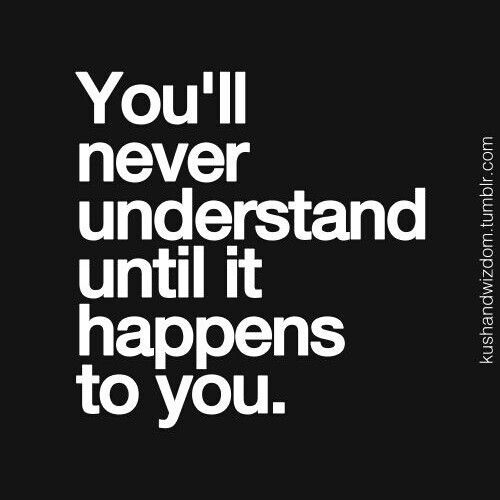 You'll never understands until it happens to you