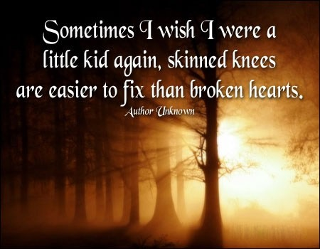 I wish I were a kid again, skinned kneed are easier than a broken heart