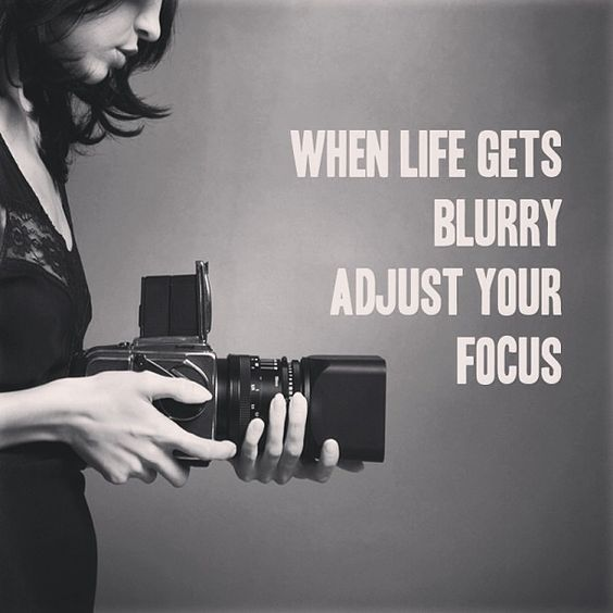When life gets blurry adjust your focus