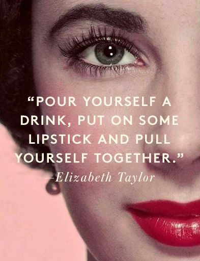 Pour yourself a drink, put on some lipstick and pull yourself together! Elizabeth Taylor