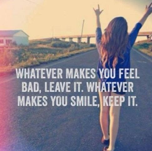 Whatever makes you feel bad, leave it. Whatever makes you smile, keep it