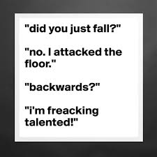 Did you just fall? No I attacked the floor. Fun
