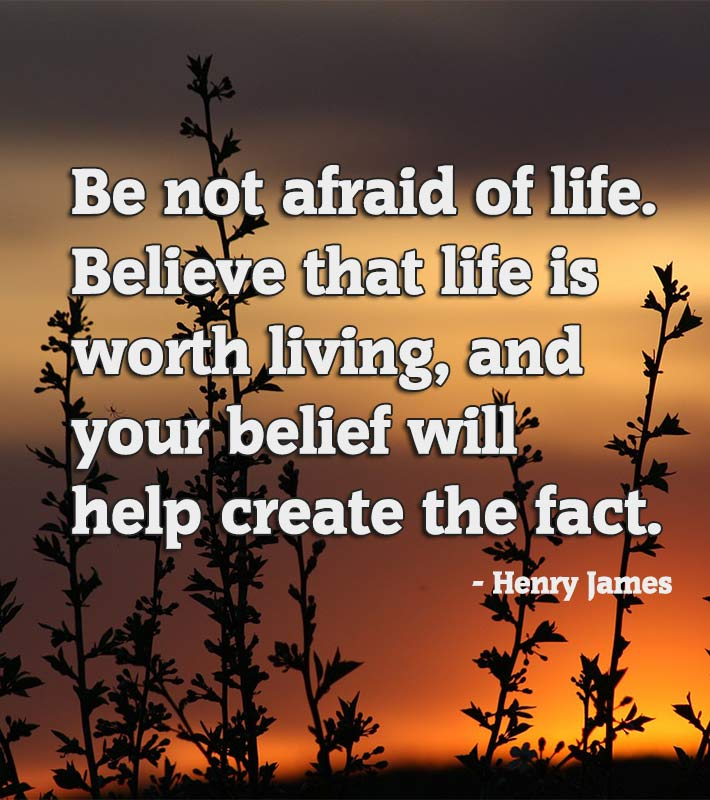 Be not afraid of life. Believe that life is worth living, and your belief will help create the fact