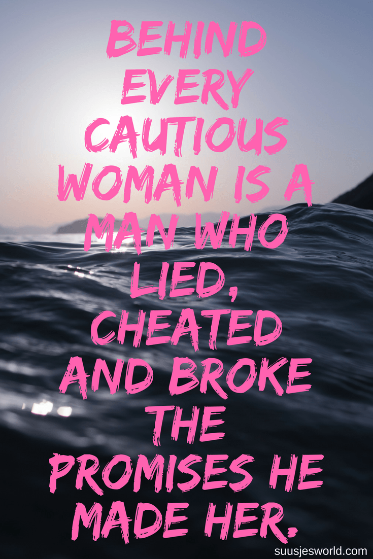 Behind every cautious woman is a man who lied, cheated and broke the promises he made her
