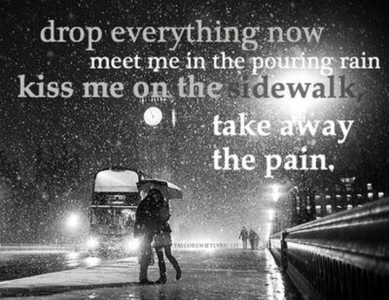 Drop everything now, meet me in the pouring rain, kiss me on the sidewalk, take away the pain