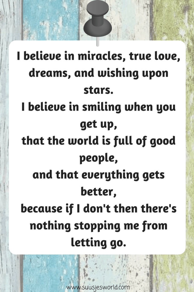 I believe in miracles, true love, dreams, and wishing upon stars. I believe in smiling when you get up, that the world is full of good people, and that everything gets better, because if I don't then there's nothing stopping me from letting go.
