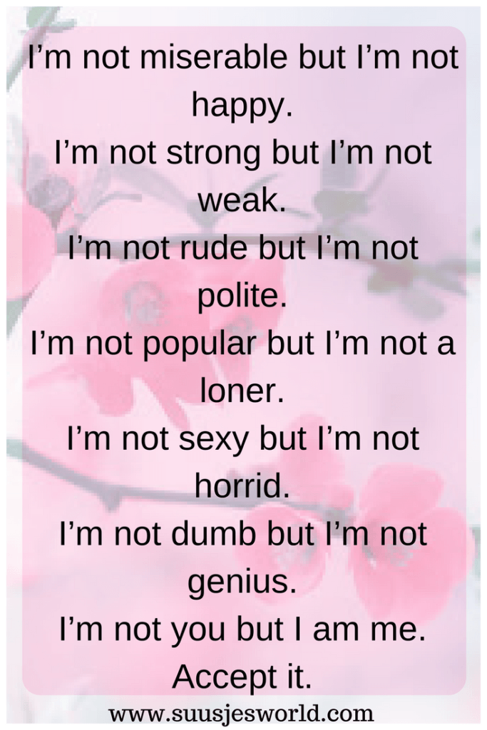 I'm not miserable but I'm not happy. I'm not strong but I'm not weak. I'm not rude but I'm not polite. I'm not popular but I'm not a loner. I'm not sexy but I'm not horrid. I'm not dumb but I'm not genius. I'm not you but I am me. Accept it
