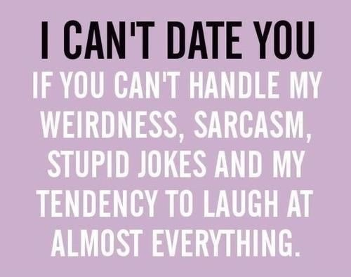 I can't date you if you can't handle my weirdness, sarcasm, stupid jokes and my tendency to laugh at almost everything