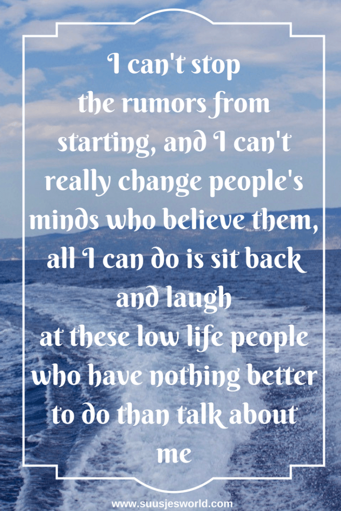I can't stop the rumors from starting, and I can't really change people's minds who believe them, all I can do is sit back and laugh at these low life people who have nothing better to do than talk about me