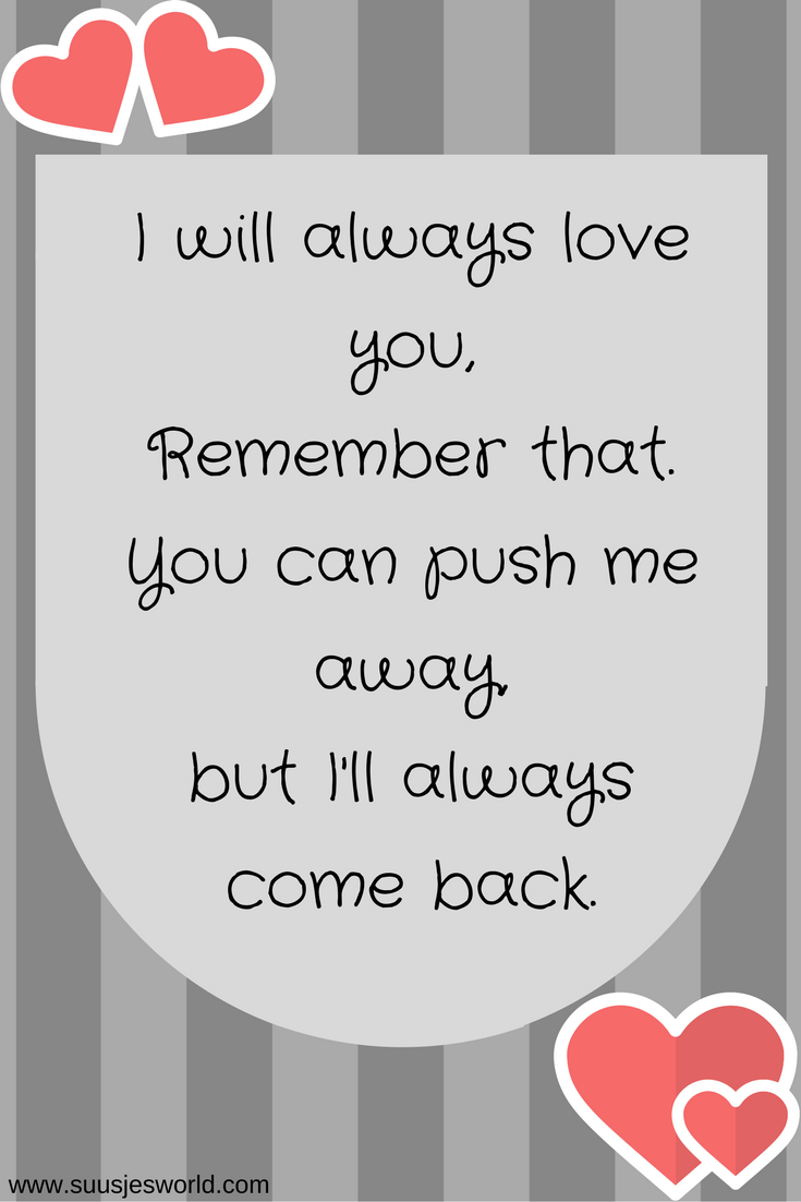 I will always love you, Remember that. You can push me away, but I'll always come back. Quotes, pinterest, nederland, suusjesworld, life quotes