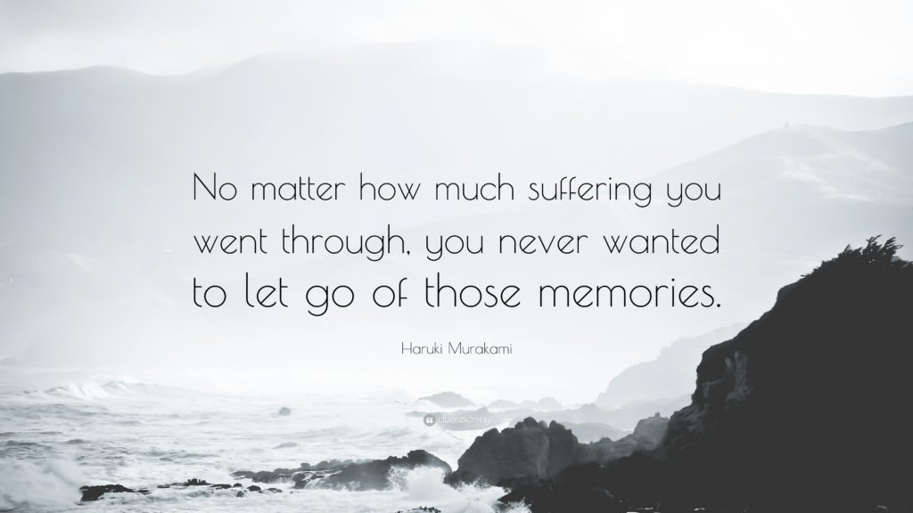 No matter how much suffering you went through, you never wanted to let go of those memories