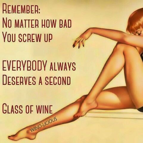 Remember: no matter how bad you screw up, everybody always deserves a second glass of wine