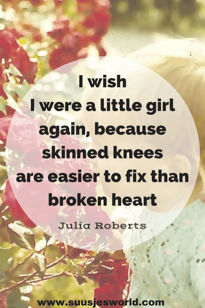 I wish i were a little girl again, because skinned knees are easier to fix than broken heart Julia Roberts