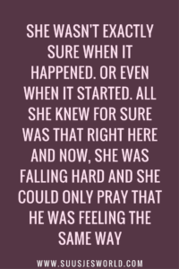 She wasn't exactly sure when it happened. Or even when it started. All she knew for sure was that right here and now, she was falling hard and she could only pray that he was feeling the same way