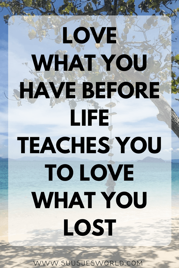 Love what you have before life teaches you to love what you lost